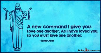 A new command I give you:  Love one another. As I have loved you, so you must love one another