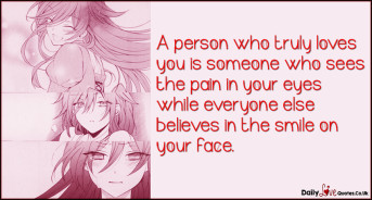 A person who truly loves you is someone who sees the pain in your eyes while