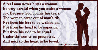A real man never hurts a woman. Be very careful when you make a woman cry.