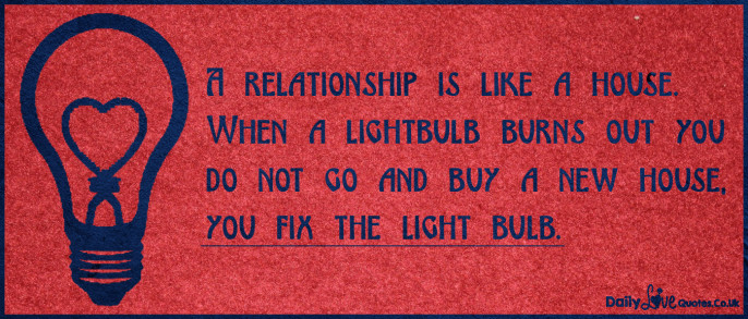 A relationship is like a house. When a lightbulb burns out you do not go