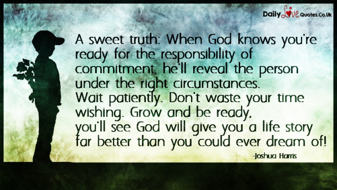 A sweet truth: When God knows you're ready for the responsibility of commitment, he'll reveal the person