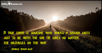 A true lover is someone who walks a million miles just to be with the one He loves