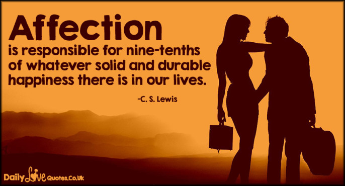 Affection is responsible for nine-tenths of whatever solid and durable happiness there is in our lives