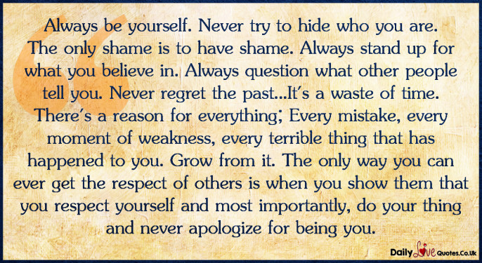 Always be yourself. Never try to hide who you are. The only shame is to have shame.