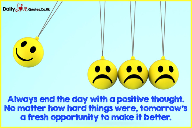 Always end the day with a positive thought. No matter how hard things were,