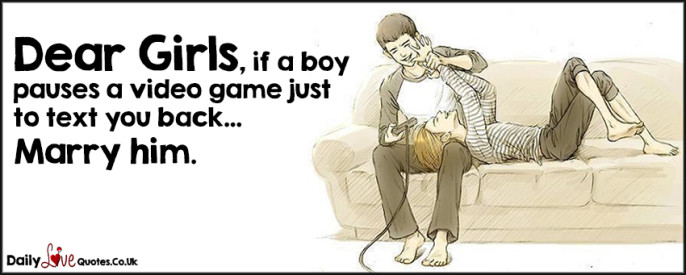 Dear Girls, if a boy pauses a video game just to text you back…Marry him