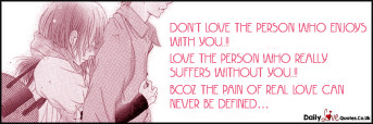 Don't love the person who enjoys with you..!! Love the person who really suffers without you..!!