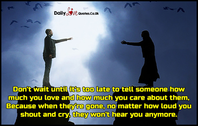 Don't wait until it's too late to tell someone how much you love and how much you care about them