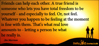 Friends can help each other. A true friend is someone who lets you have total freedom to be yourself