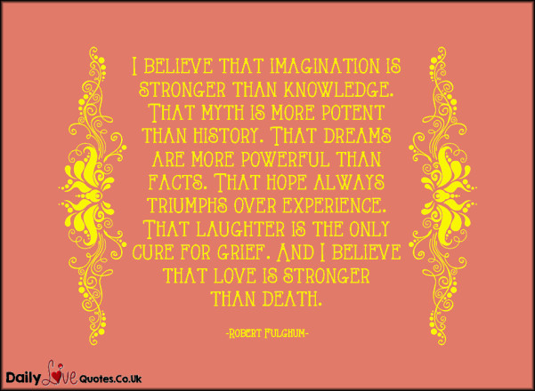 I believe that imagination is stronger than knowledge. That myth is more potent than history