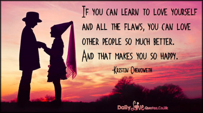 If you can learn to love yourself and all the flaws, you can love other