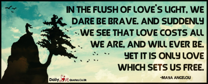 In the flush of love's light, we dare be brave. And suddenly we see that love costs all we are