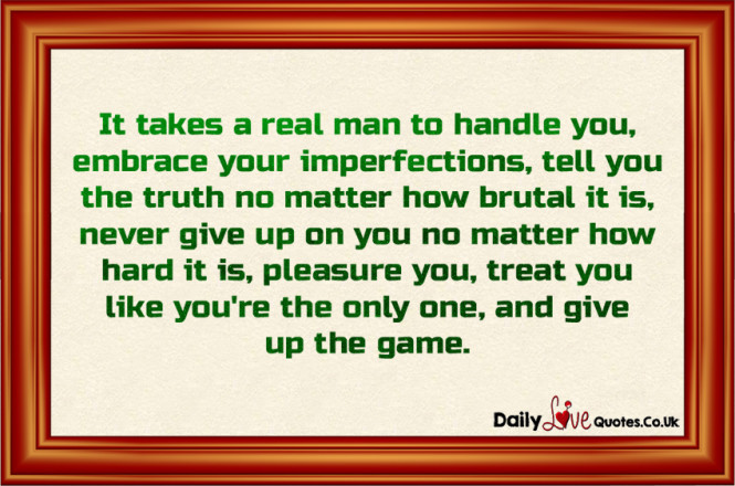 It takes a real man to handle you, embrace your imperfections, tell you the truth no matter