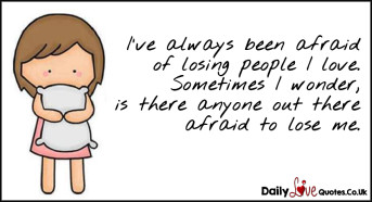 I've always been afraid of losing people I love. Sometimes I wonder