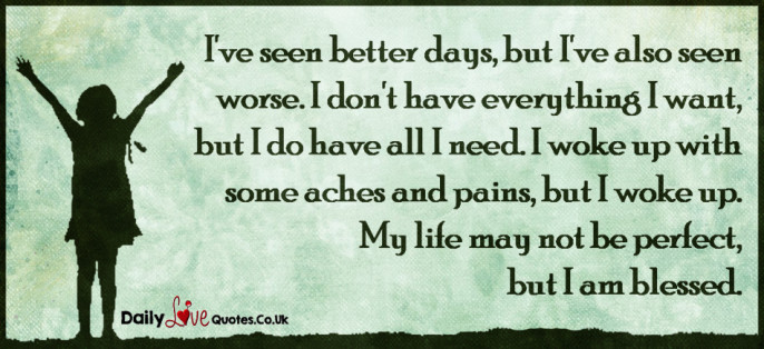 I've seen better days, but I've also seen worse. I don't have everything I want, but