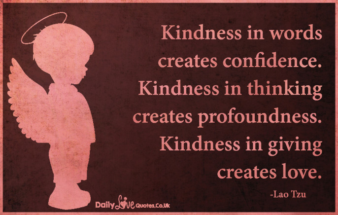 Kindness in words creates confidence. Kindness in thinking creates profoundness