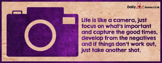 Life is like a camera, just focus on what's important and capture the good times