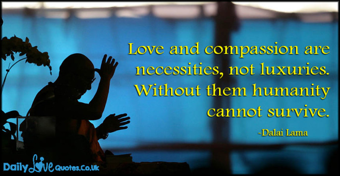 Love and compassion are necessities, not luxuries. Without them humanity cannot survive