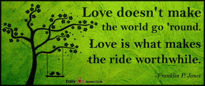 Love doesn't make the world go 'round. Love is what makes the ride worthwhile