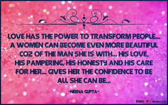 Love has the power to transform people… A women can become even more beautiful coz of the man