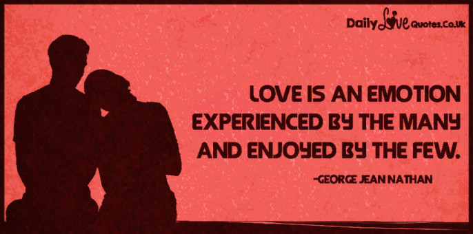 Love is an emotion experienced by the many and enjoyed by the few