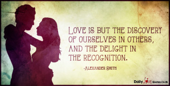 Love is but the discovery of ourselves in others, and the delight in the recognition