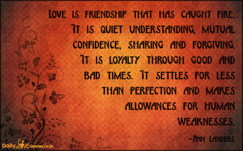Love is friendship that has caught fire. It is quiet understanding, mutual confidence