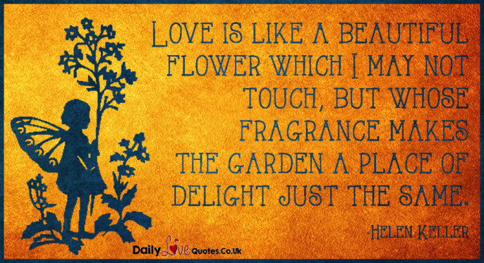 Love is like a beautiful flower which I may not touch, but whose fragrance