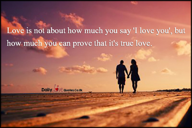 Love is not about how much you say 'I love you', but how much you can prove that it's true love