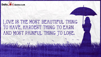 Love is the most beautiful thing to have, hardest thing to earn and most painful thing to lose
