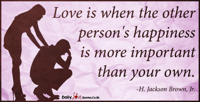 Love is when the other person's happiness is more important than your own