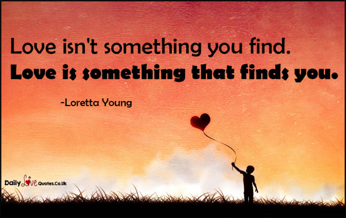 Love isn't something you find. Love is something that finds you