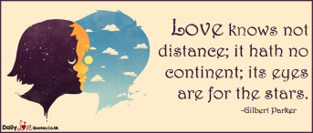 Love knows not distance; it hath no continent; its eyes are for the stars