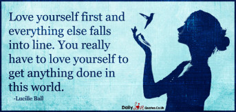 Love yourself first and everything else falls into line. You really have to