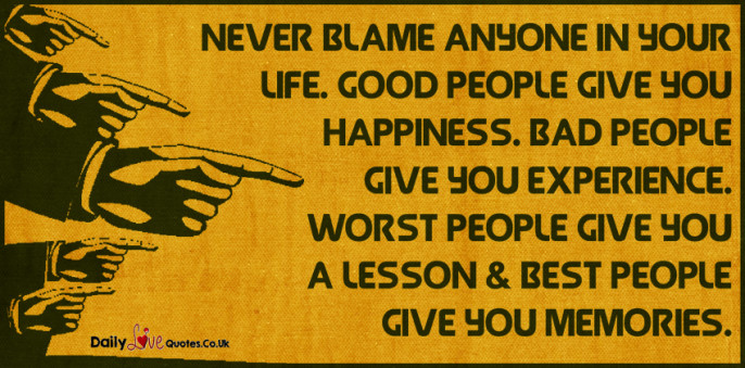 Never blame anyone in your Life. Good people give you Happiness. Bad people give you Experience
