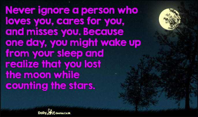Never ignore a person who loves you, cares for you, and misses you. Because one day