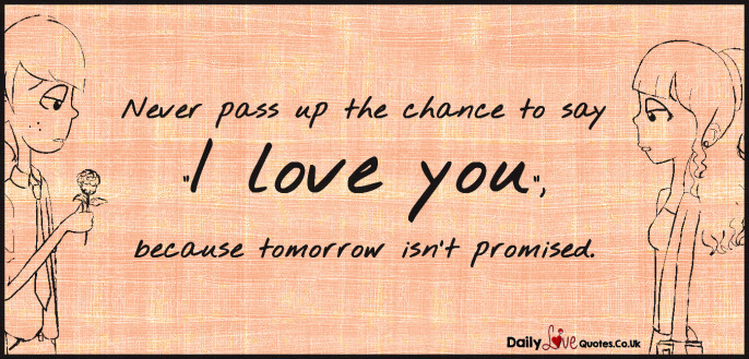 "Never pass up the chance to say ""I love you"", because tomorrow isn't promised"