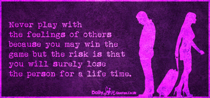 Never play with the feelings of others because you may win the game but the risk is that