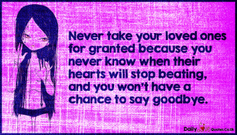 Never take your loved ones for granted because you never know when their hearts