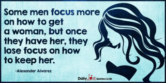 Some men focus more on how to get a woman, but once they have her, they lose focus on how to keep her