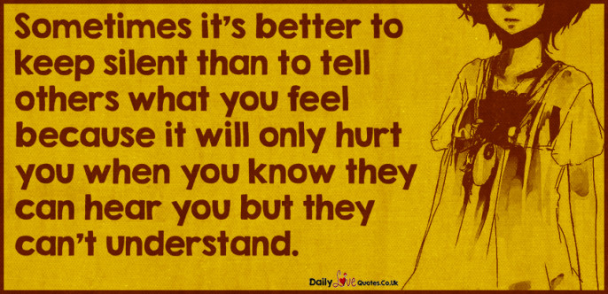 Sometimes it's better to keep silent than to tell others what you feel because it will