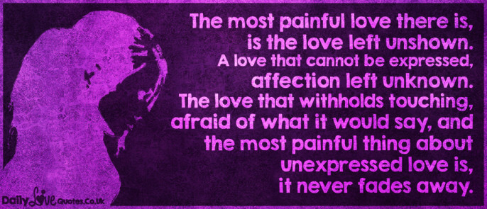 The most painful love there is, is the love left unshown. A love that cannot be expressed