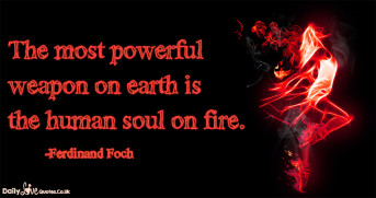 The most powerful weapon on earth is the human soul on fire