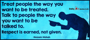 Treat people the way you want to be treated. Talk to people the way you want to be talked to