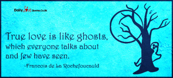 True love is like ghosts, which everyone talks about and few have seen