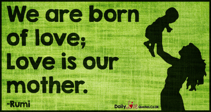We are born of love; Love is our mother