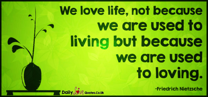We love life, not because we are used to living but because we are used to loving