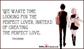 We waste time looking for the perfect lover, instead of creating the perfect love