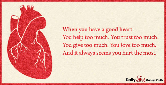 When you have a good heart: You help too much. You trust too much. You give too much
