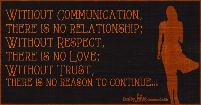 Without Communication, there is no relationship; Without Respect, there is no Love
